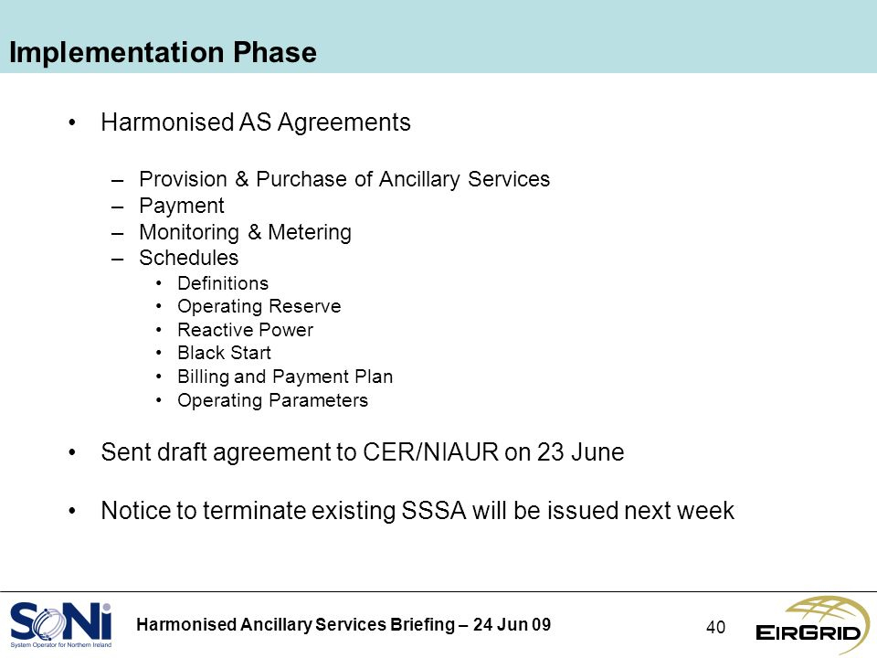 Harmonised Ancillary Services Briefing – 24 Jun 09 40 Implementation Phase Harmonised AS Agreements –Provision & Purchase of Ancillary Services –Payment –Monitoring & Metering –Schedules Definitions Operating Reserve Reactive Power Black Start Billing and Payment Plan Operating Parameters Sent draft agreement to CER/NIAUR on 23 June Notice to terminate existing SSSA will be issued next week