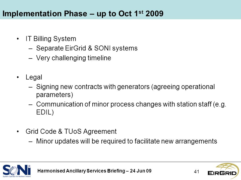Harmonised Ancillary Services Briefing – 24 Jun 09 41 Implementation Phase – up to Oct 1 st 2009 IT Billing System –Separate EirGrid & SONI systems –Very challenging timeline Legal –Signing new contracts with generators (agreeing operational parameters) –Communication of minor process changes with station staff (e.g.