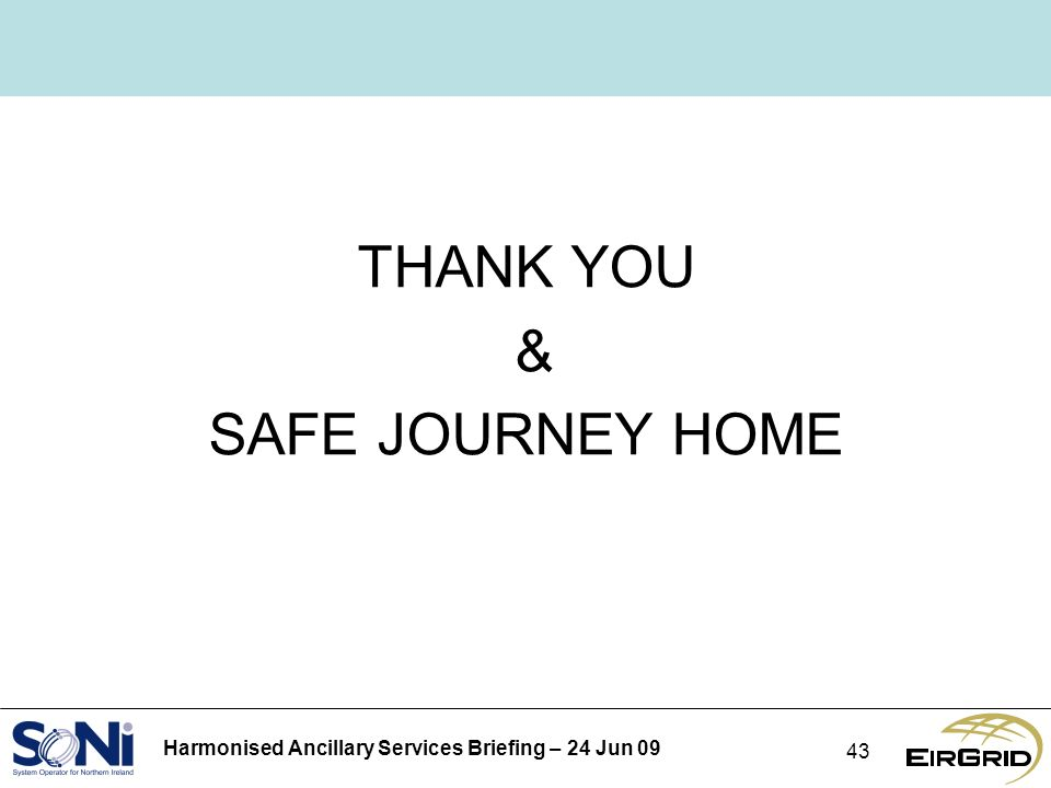 Harmonised Ancillary Services Briefing – 24 Jun 09 43 THANK YOU & SAFE JOURNEY HOME