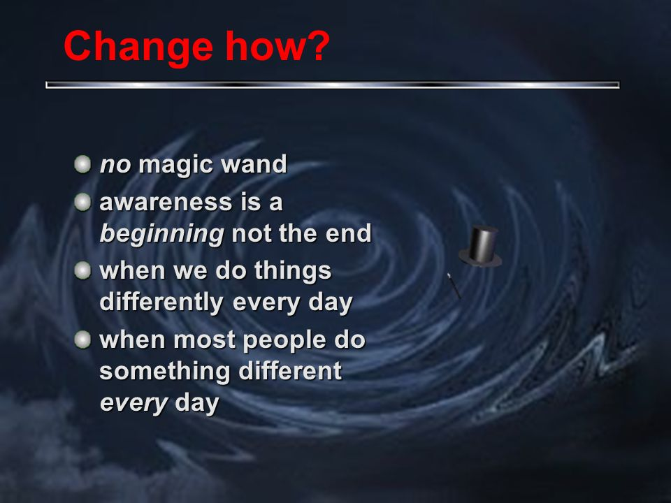no magic wand awareness is a beginning not the end when we do things differently every day when most people do something different every day Change how