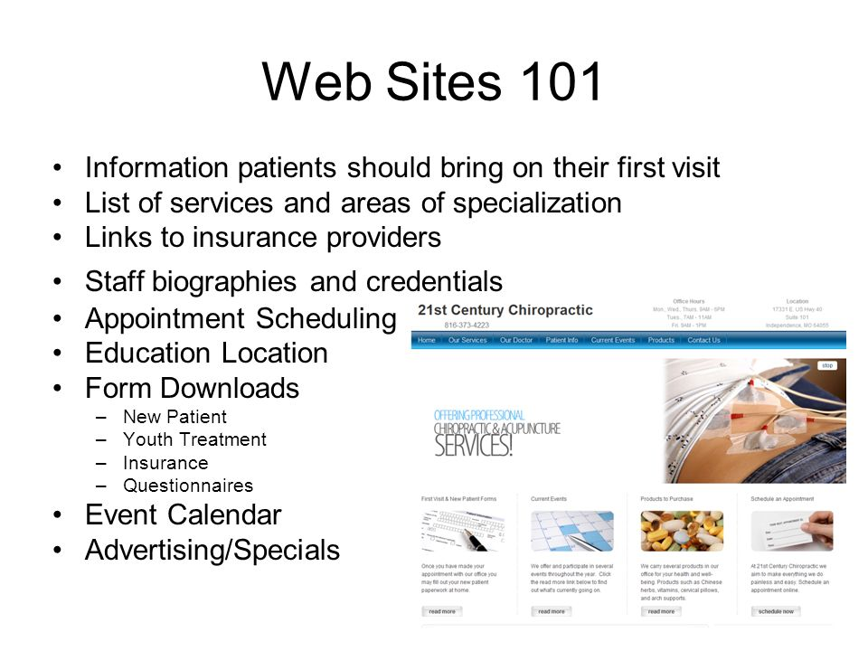 Web Sites 101 Information patients should bring on their first visit List of services and areas of specialization Links to insurance providers Staff biographies and credentials Appointment Scheduling Education Location Form Downloads –New Patient –Youth Treatment –Insurance –Questionnaires Event Calendar Advertising/Specials