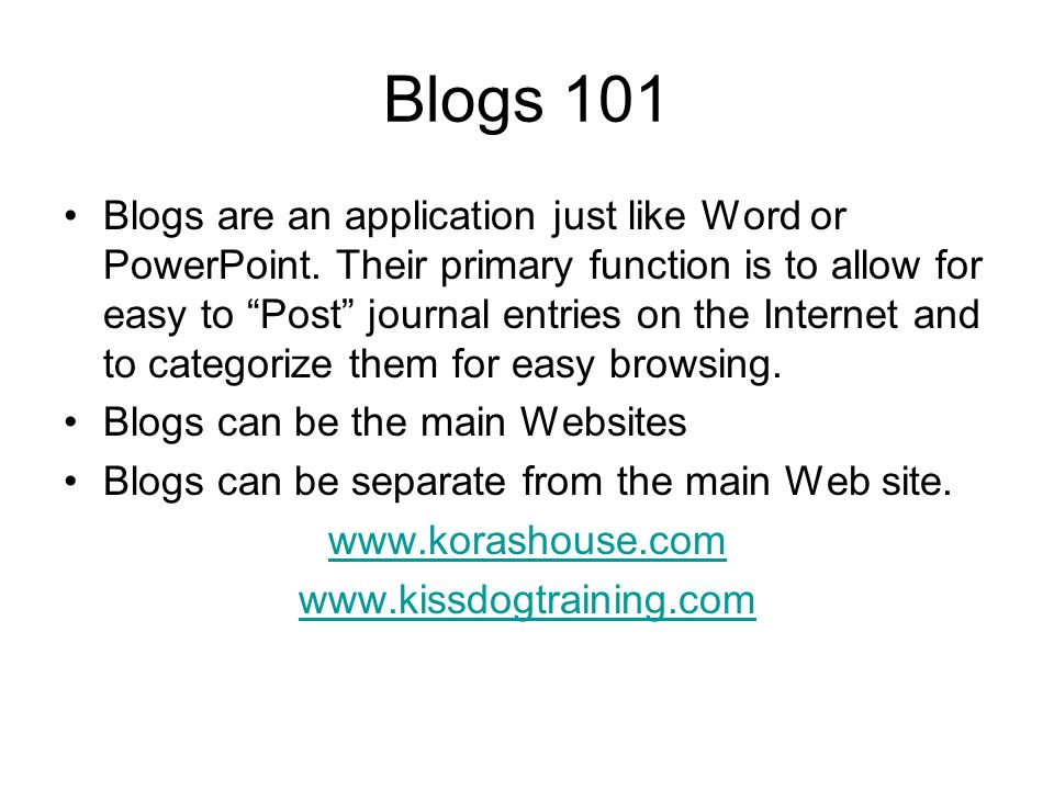 Blogs 101 Blogs are an application just like Word or PowerPoint. Their primary function is to allow for easy to Post journal entries on the Internet a