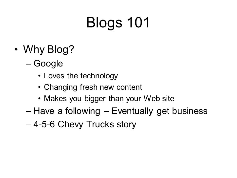 Blogs 101 Why Blog? –Google Loves the technology Changing fresh new content Makes you bigger than your Web site –Have a following – Eventually get bus