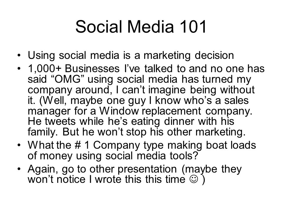 Social Media 101 Using social media is a marketing decision 1,000+ Businesses Ive talked to and no one has said OMG using social media has turned my company around, I cant imagine being without it.