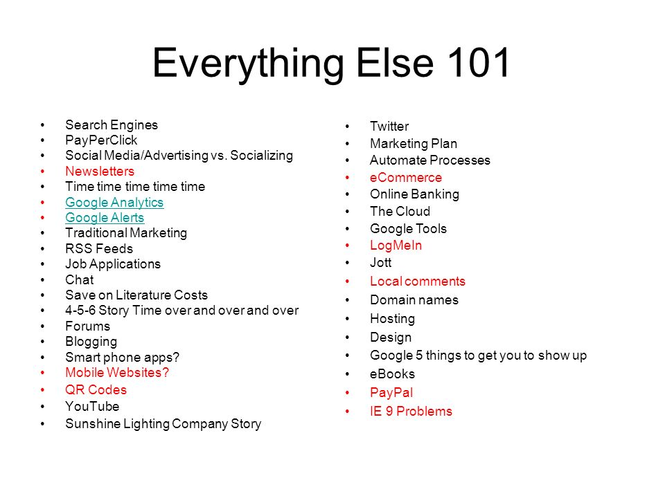 Everything Else 101 Search Engines PayPerClick Social Media/Advertising vs. Socializing Newsletters Time time time time time Google Analytics Google A