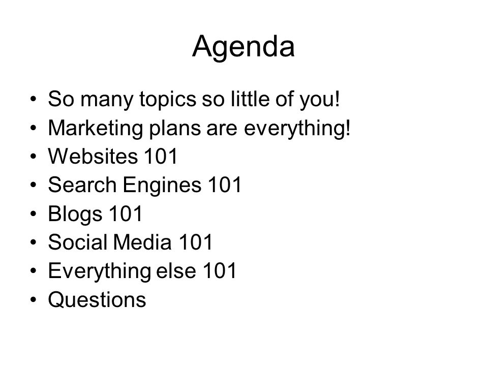 Agenda So many topics so little of you! Marketing plans are everything! Websites 101 Search Engines 101 Blogs 101 Social Media 101 Everything else 101