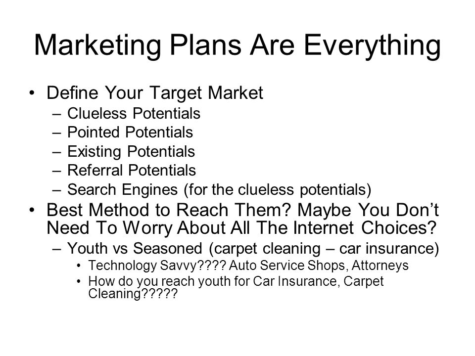 Marketing Plans Are Everything Define Your Target Market –Clueless Potentials –Pointed Potentials –Existing Potentials –Referral Potentials –Search Engines (for the clueless potentials) Best Method to Reach Them.