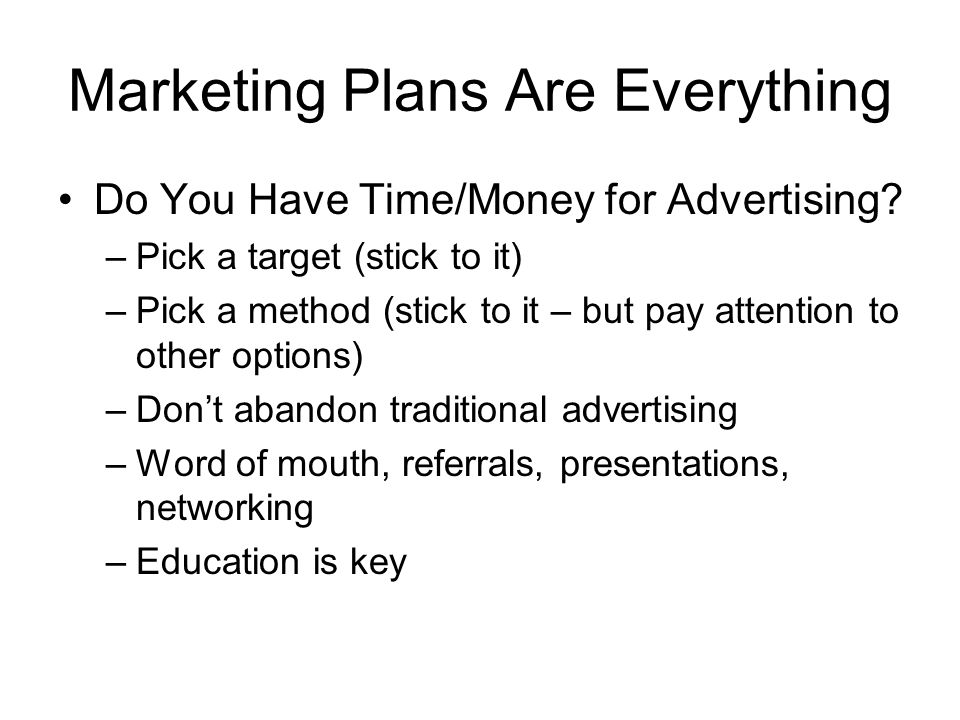 Marketing Plans Are Everything Do You Have Time/Money for Advertising? –Pick a target (stick to it) –Pick a method (stick to it – but pay attention to