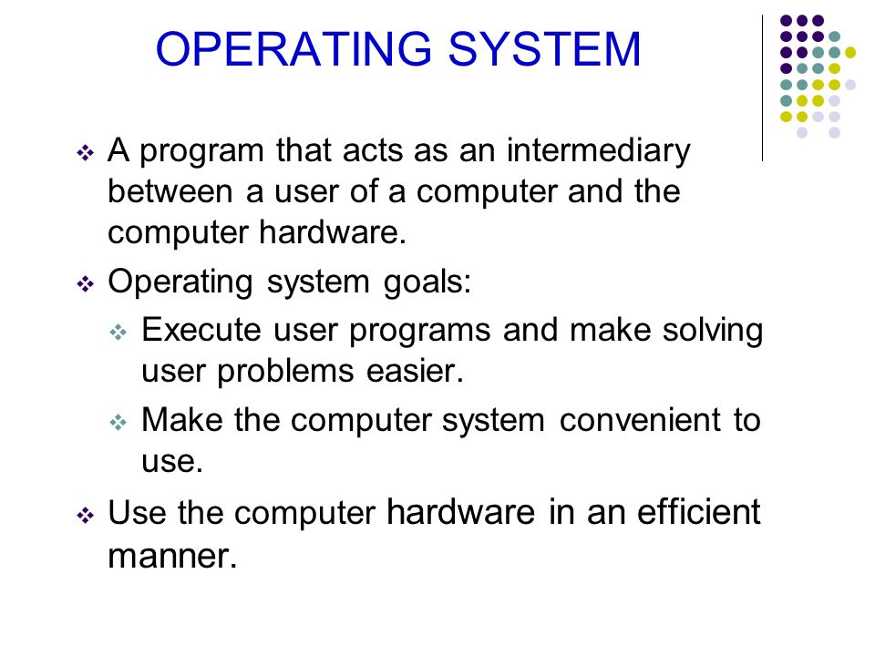 OPERATING SYSTEM A program that acts as an intermediary between a user of a computer and the computer hardware. Operating system goals: Execute user p