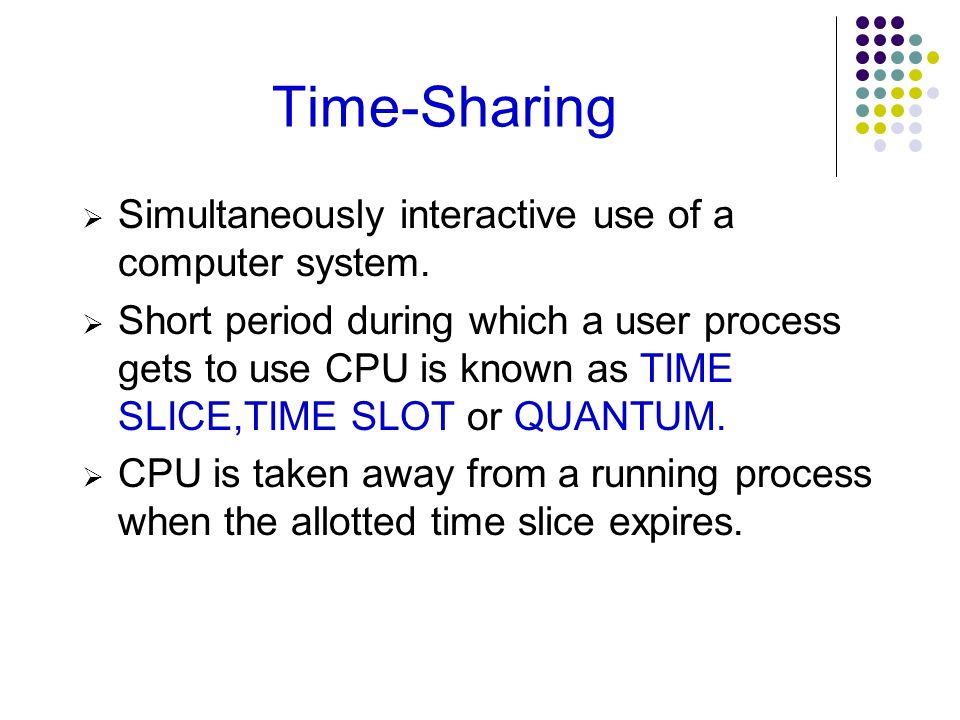 Time-Sharing Simultaneously interactive use of a computer system. Short period during which a user process gets to use CPU is known as TIME SLICE,TIME
