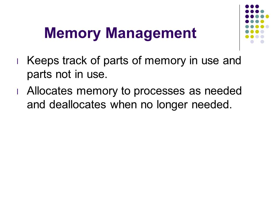 Memory Management l Keeps track of parts of memory in use and parts not in use. l Allocates memory to processes as needed and deallocates when no long