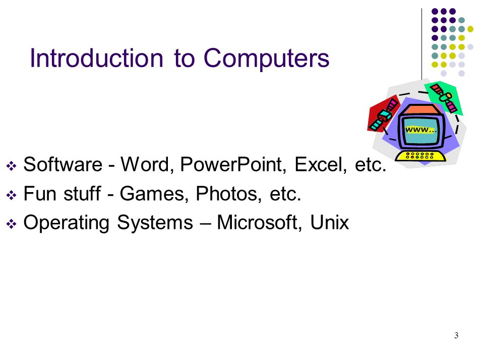 Introduction to Computers Software - Word, PowerPoint, Excel, etc. Fun stuff - Games, Photos, etc. Operating Systems – Microsoft, Unix 3