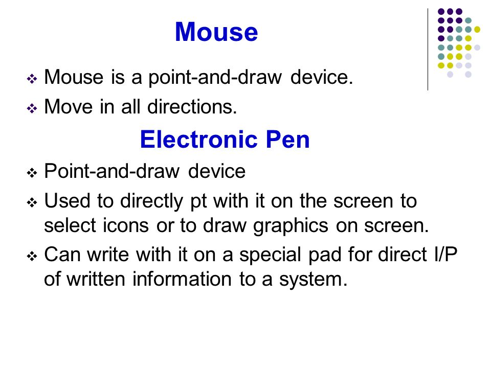 Mouse Mouse is a point-and-draw device. Move in all directions. Electronic Pen Point-and-draw device Used to directly pt with it on the screen to sele