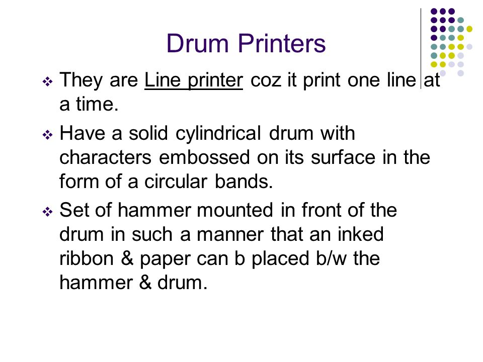 Drum Printers They are Line printer coz it print one line at a time. Have a solid cylindrical drum with characters embossed on its surface in the form