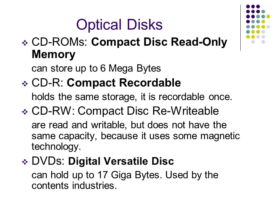 Optical Disks CD-ROMs: Compact Disc Read-Only Memory can store up to 6 Mega Bytes CD-R: Compact Recordable holds the same storage, it is recordable on