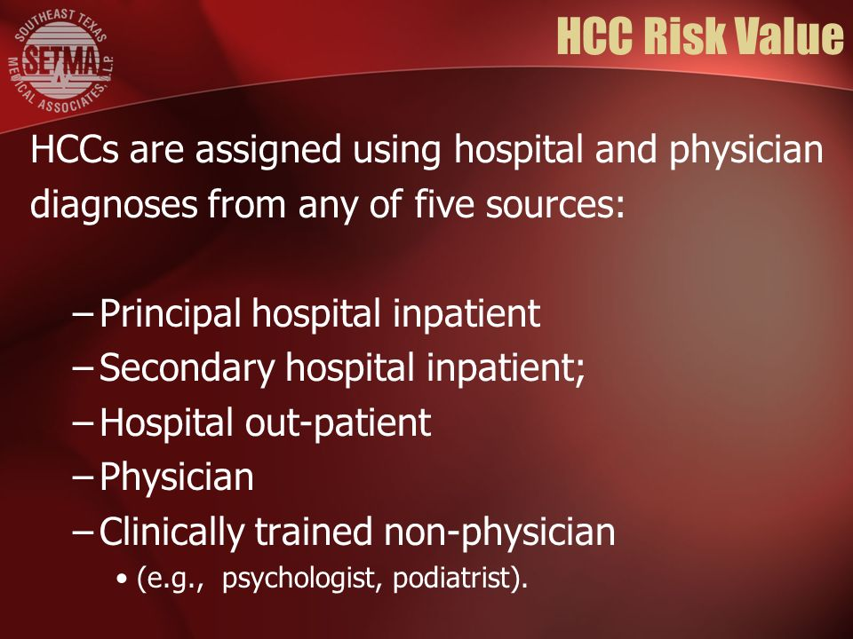 HCC Risk Value HCCs are assigned using hospital and physician diagnoses from any of five sources: –Principal hospital inpatient –Secondary hospital in