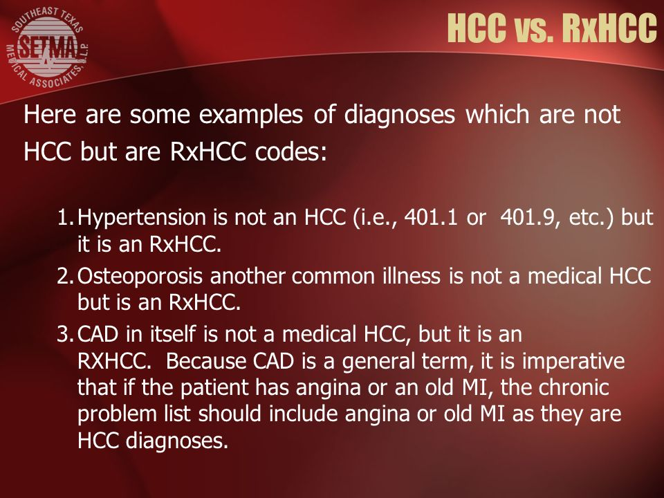 HCC vs. RxHCC Here are some examples of diagnoses which are not HCC but are RxHCC codes: 1.Hypertension is not an HCC (i.e., 401.1 or 401.9, etc.) but