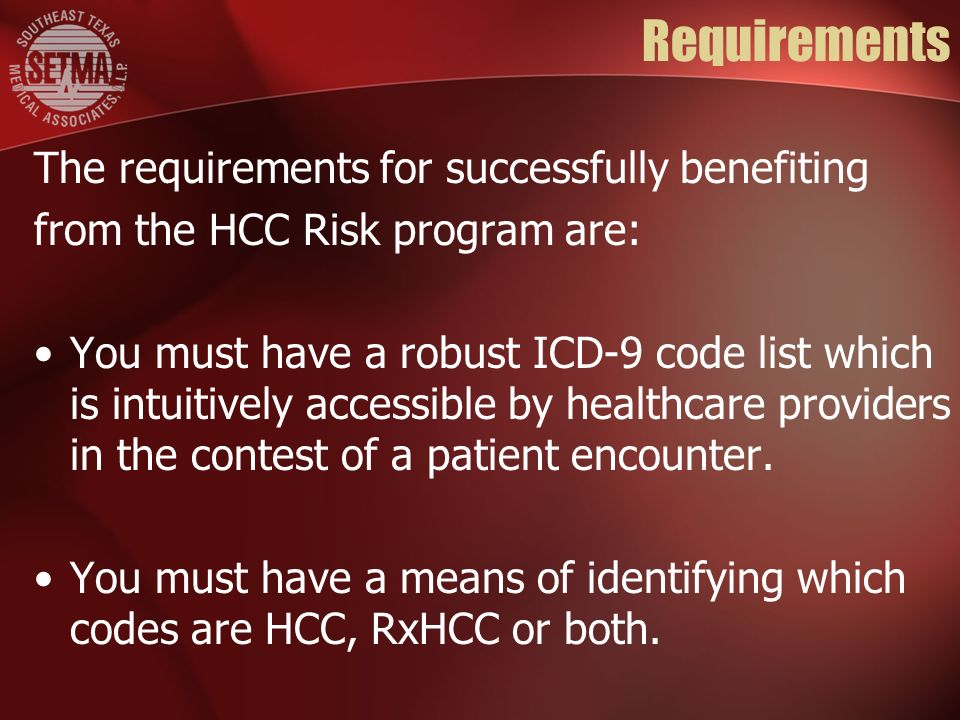 Requirements The requirements for successfully benefiting from the HCC Risk program are: You must have a robust ICD-9 code list which is intuitively a