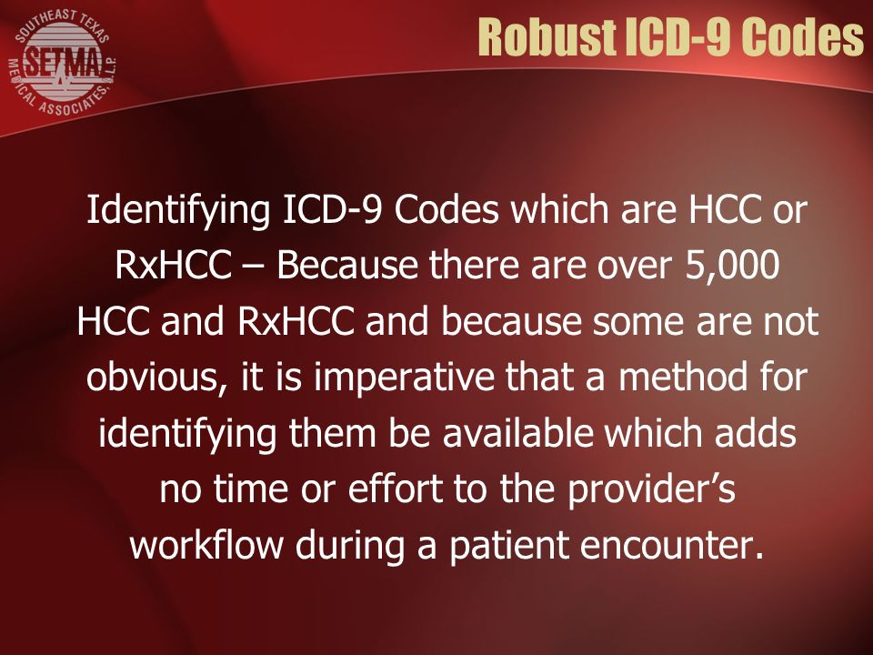 Robust ICD-9 Codes Identifying ICD-9 Codes which are HCC or RxHCC – Because there are over 5,000 HCC and RxHCC and because some are not obvious, it is imperative that a method for identifying them be available which adds no time or effort to the providers workflow during a patient encounter.