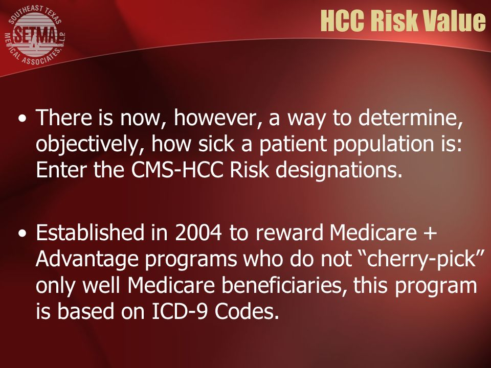HCC Risk Value There is now, however, a way to determine, objectively, how sick a patient population is: Enter the CMS-HCC Risk designations. Establis