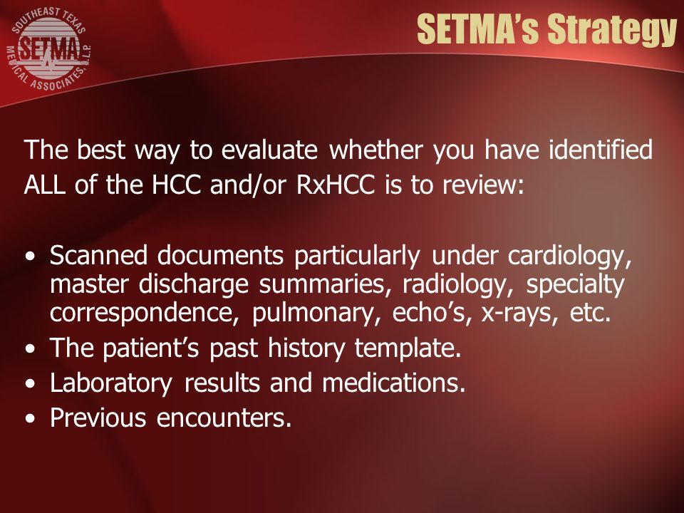 SETMAs Strategy The best way to evaluate whether you have identified ALL of the HCC and/or RxHCC is to review: Scanned documents particularly under cardiology, master discharge summaries, radiology, specialty correspondence, pulmonary, echos, x-rays, etc.