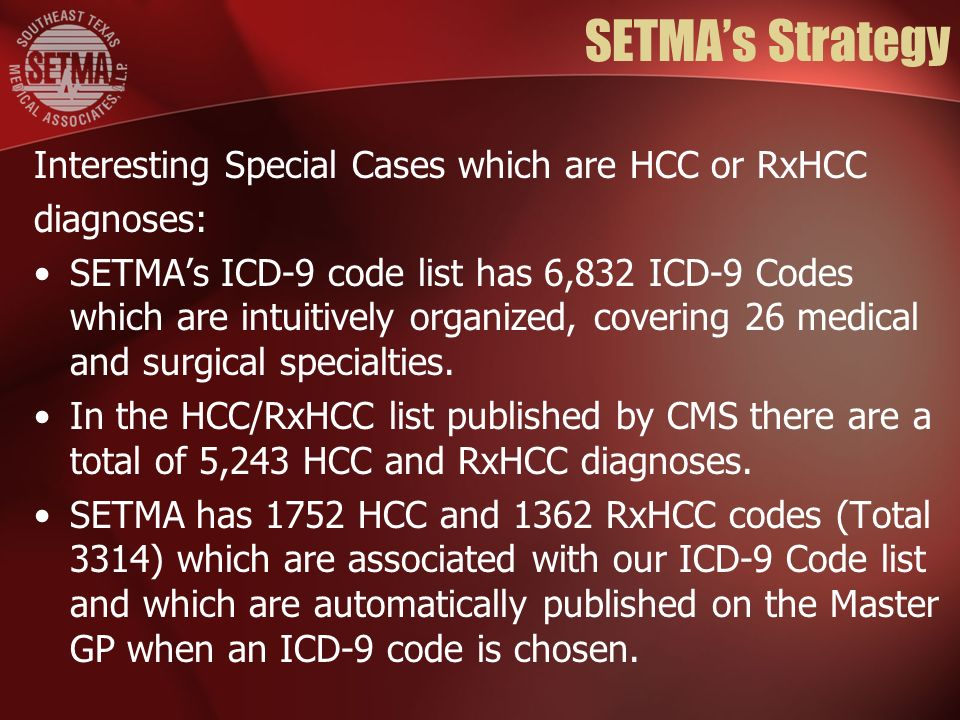 SETMAs Strategy Interesting Special Cases which are HCC or RxHCC diagnoses: SETMAs ICD-9 code list has 6,832 ICD-9 Codes which are intuitively organized, covering 26 medical and surgical specialties.