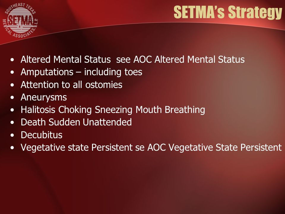 SETMAs Strategy Altered Mental Status see AOC Altered Mental Status Amputations – including toes Attention to all ostomies Aneurysms Halitosis Choking Sneezing Mouth Breathing Death Sudden Unattended Decubitus Vegetative state Persistent se AOC Vegetative State Persistent
