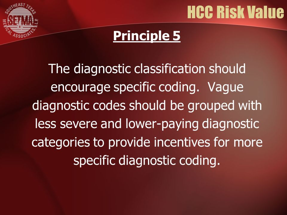 HCC Risk Value The diagnostic classification should encourage specific coding. Vague diagnostic codes should be grouped with less severe and lower-pay