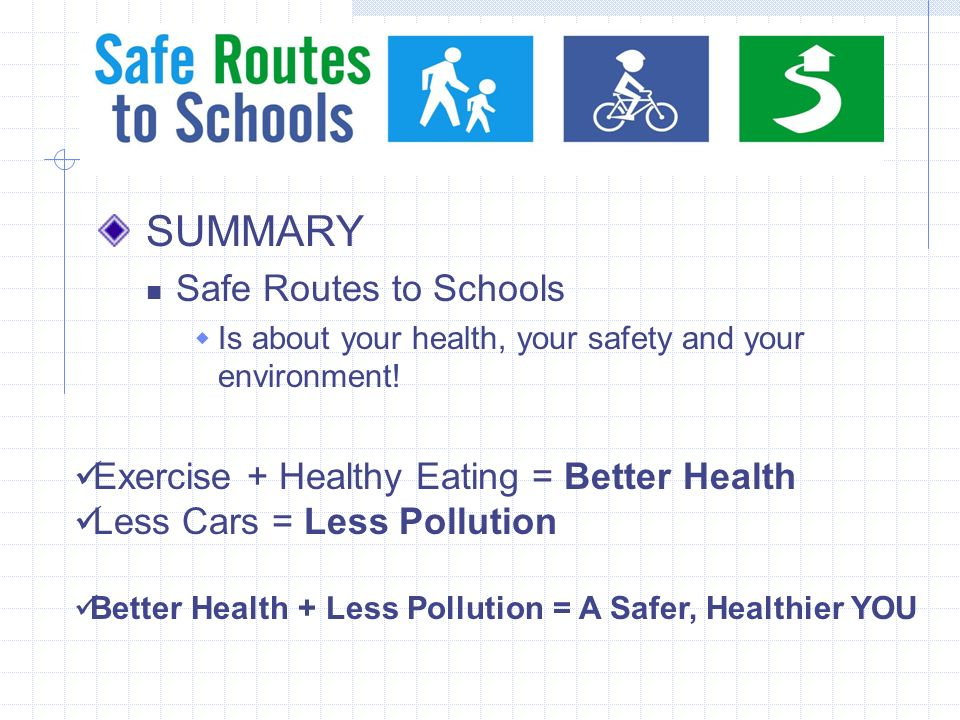 SUMMARY Safe Routes to Schools Is about your health, your safety and your environment.