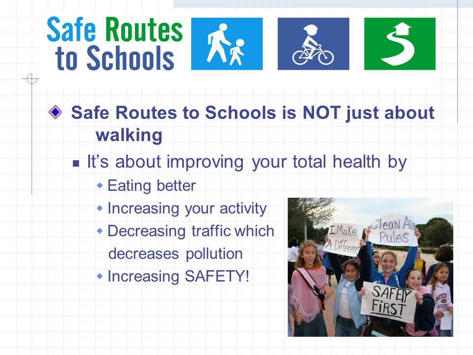 Safe Routes to Schools is NOT just about walking Its about improving your total health by Eating better Increasing your activity Decreasing traffic which decreases pollution Increasing SAFETY!
