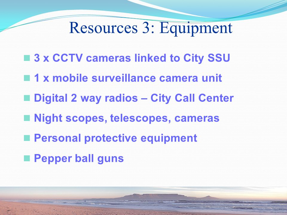 3 x CCTV cameras linked to City SSU 1 x mobile surveillance camera unit Digital 2 way radios – City Call Center Night scopes, telescopes, cameras Personal protective equipment Pepper ball guns Resources 3: Equipment