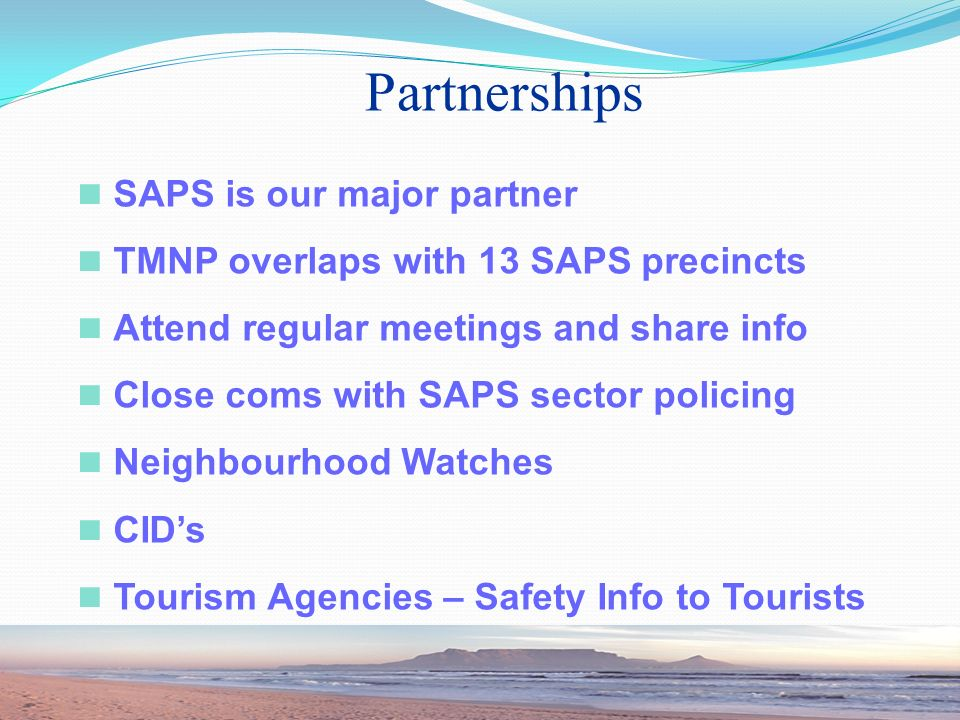 SAPS is our major partner TMNP overlaps with 13 SAPS precincts Attend regular meetings and share info Close coms with SAPS sector policing Neighbourhood Watches CIDs Tourism Agencies – Safety Info to Tourists Partnerships