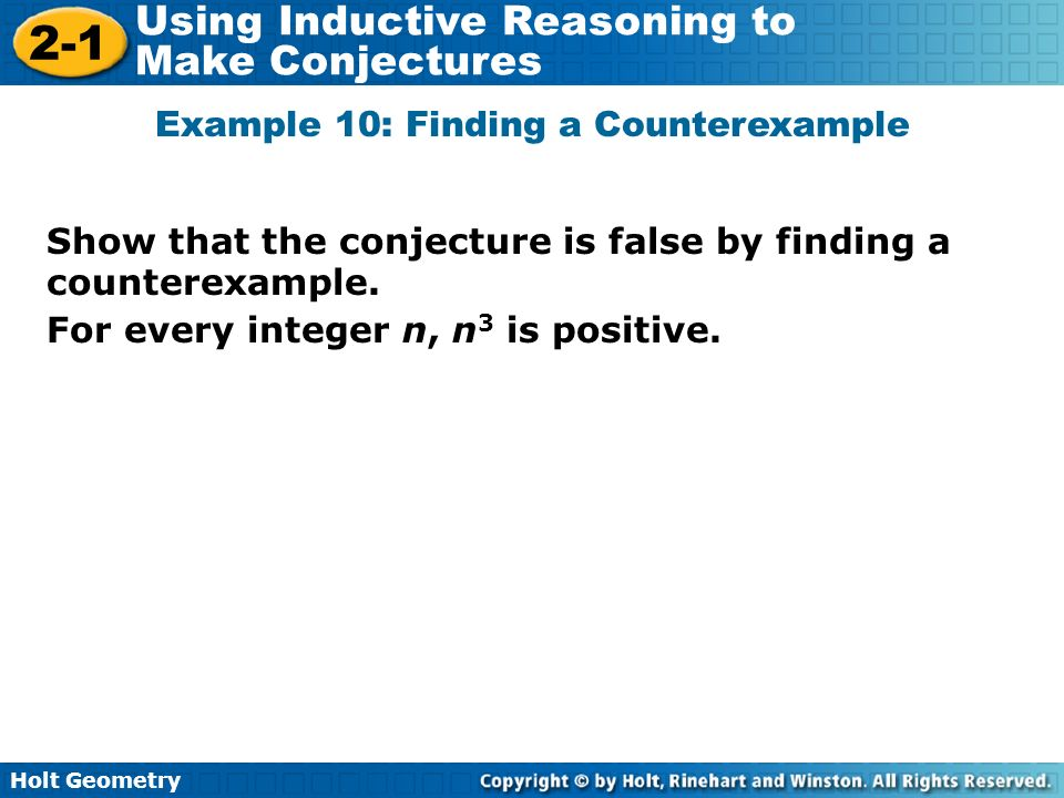 Holt Geometry 2-1 Using Inductive Reasoning to Make Conjectures Show that the conjecture is false by finding a counterexample. Example 10: Finding a C