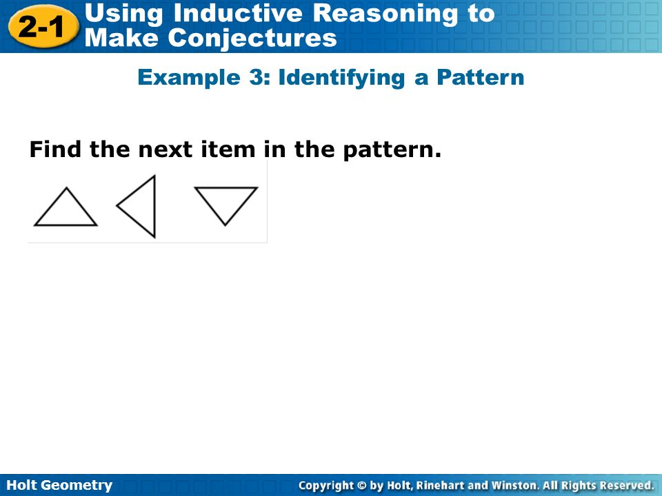 Holt Geometry 2-1 Using Inductive Reasoning to Make Conjectures Find the next item in the pattern. Example 3: Identifying a Pattern