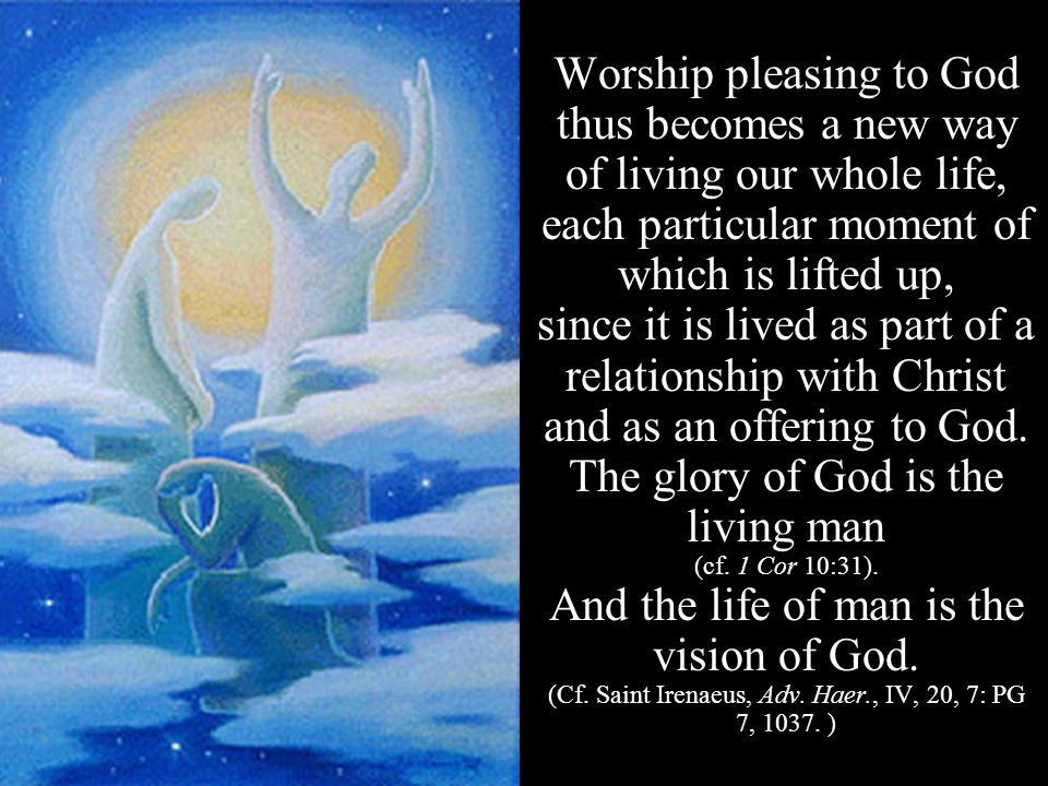 Worship pleasing to God thus becomes a new way of living our whole life, each particular moment of which is lifted up, since it is lived as part of a