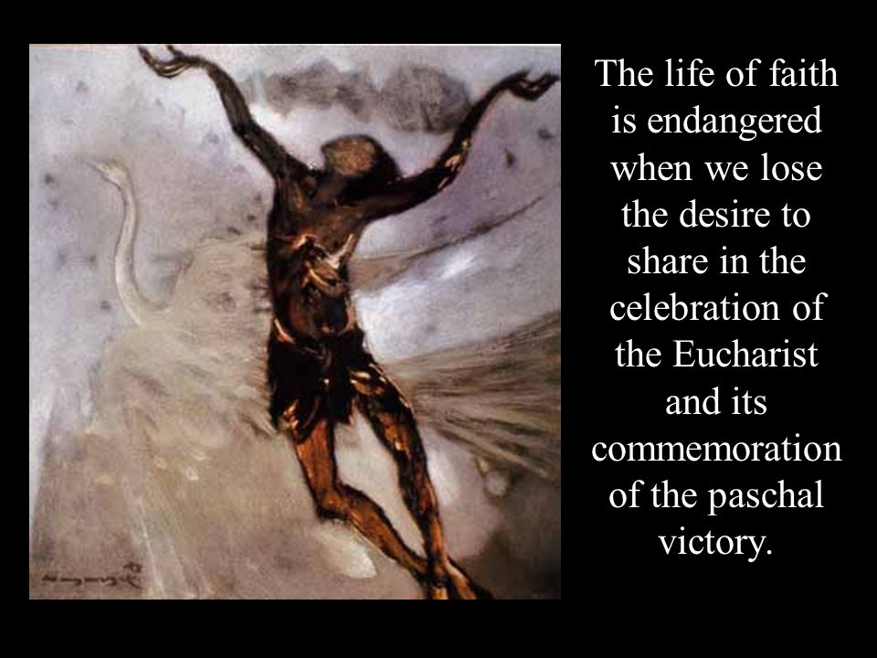 The life of faith is endangered when we lose the desire to share in the celebration of the Eucharist and its commemoration of the paschal victory.