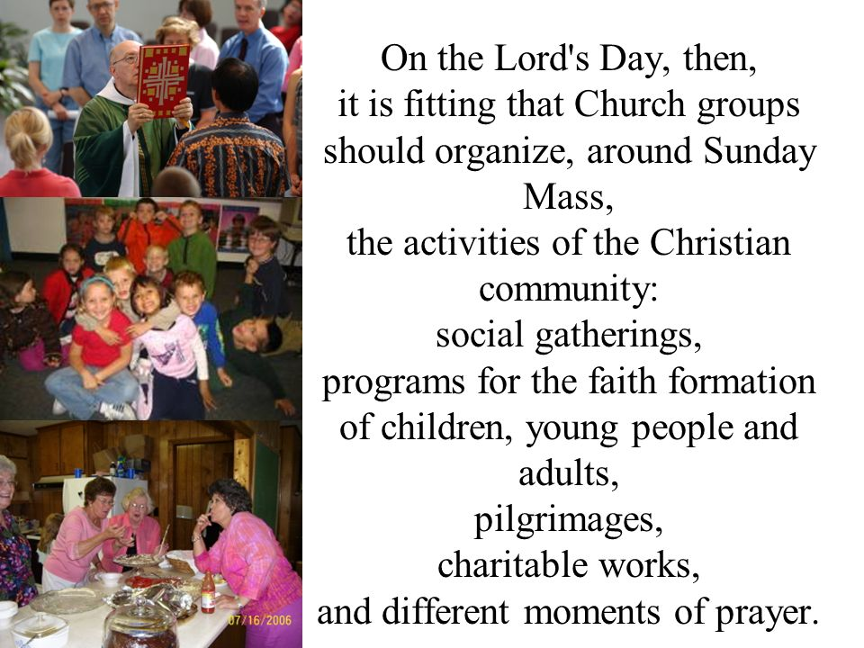 On the Lord's Day, then, it is fitting that Church groups should organize, around Sunday Mass, the activities of the Christian community: social gathe