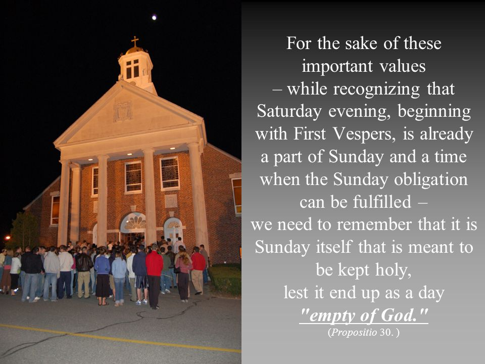 For the sake of these important values – while recognizing that Saturday evening, beginning with First Vespers, is already a part of Sunday and a time