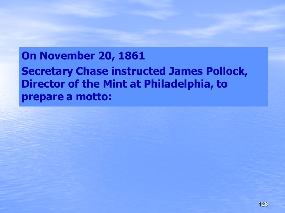 On November 20, 1861 Secretary Chase instructed James Pollock, Director of the Mint at Philadelphia, to prepare a motto: 126
