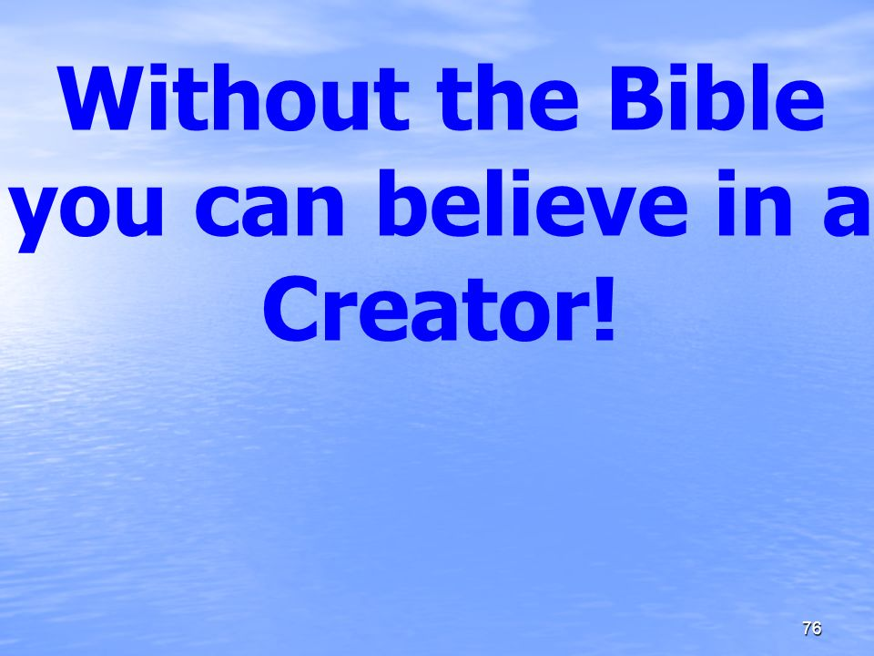 Without the Bible you can believe in a Creator! 76