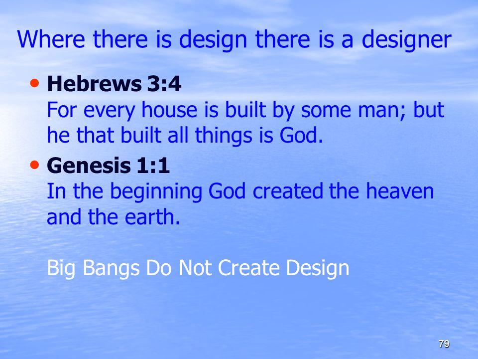 Where there is design there is a designer Hebrews 3:4 For every house is built by some man; but he that built all things is God. Genesis 1:1 In the be