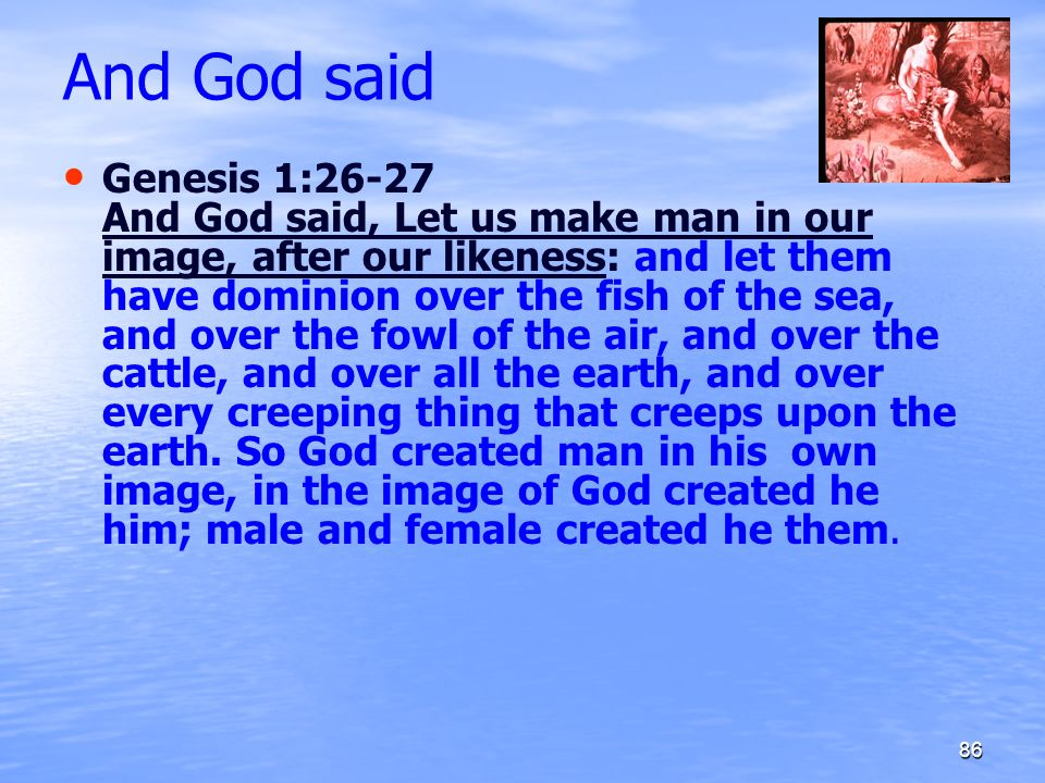 And God said Genesis 1:26-27 And God said, Let us make man in our image, after our likeness: and let them have dominion over the fish of the sea, and