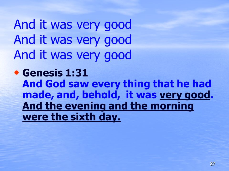 And it was very good And it was very good And it was very good Genesis 1:31 And God saw every thing that he had made, and, behold, it was very good. A