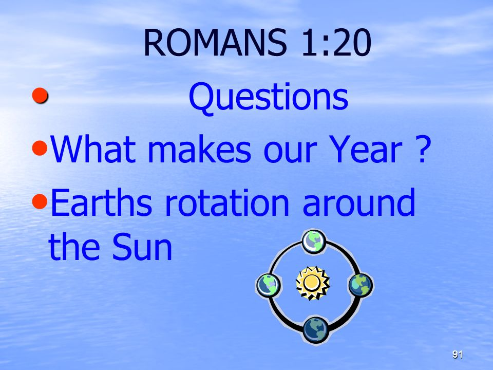 ROMANS 1:20 Questions What makes our Year ? Earths rotation around the Sun 91