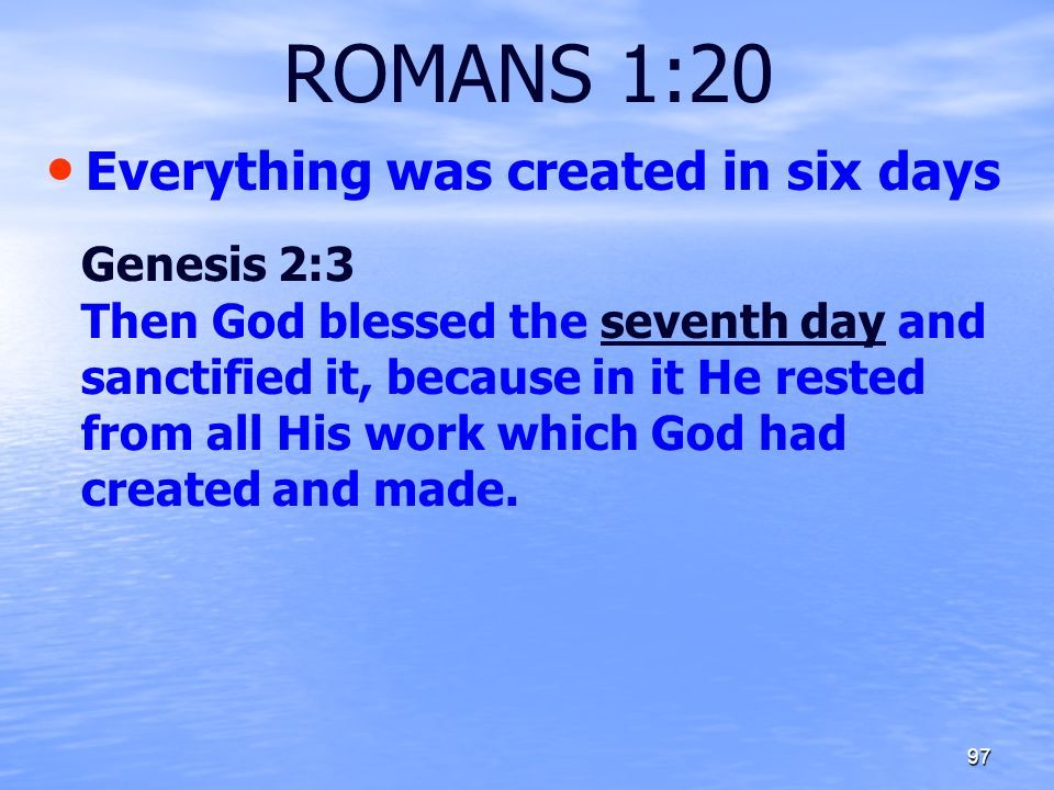 ROMANS 1:20 Everything was created in six days Genesis 2:3 Then God blessed the seventh day and sanctified it, because in it He rested from all His wo