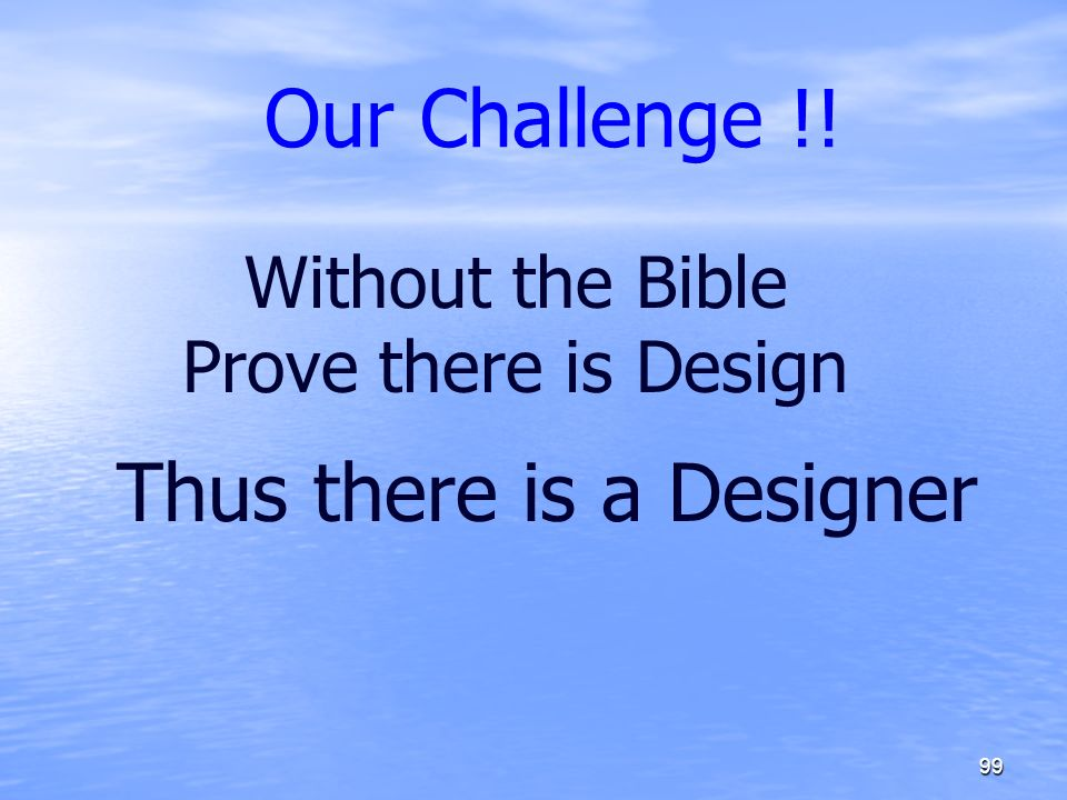 Our Challenge !! 99 Without the Bible Prove there is Design Thus there is a Designer