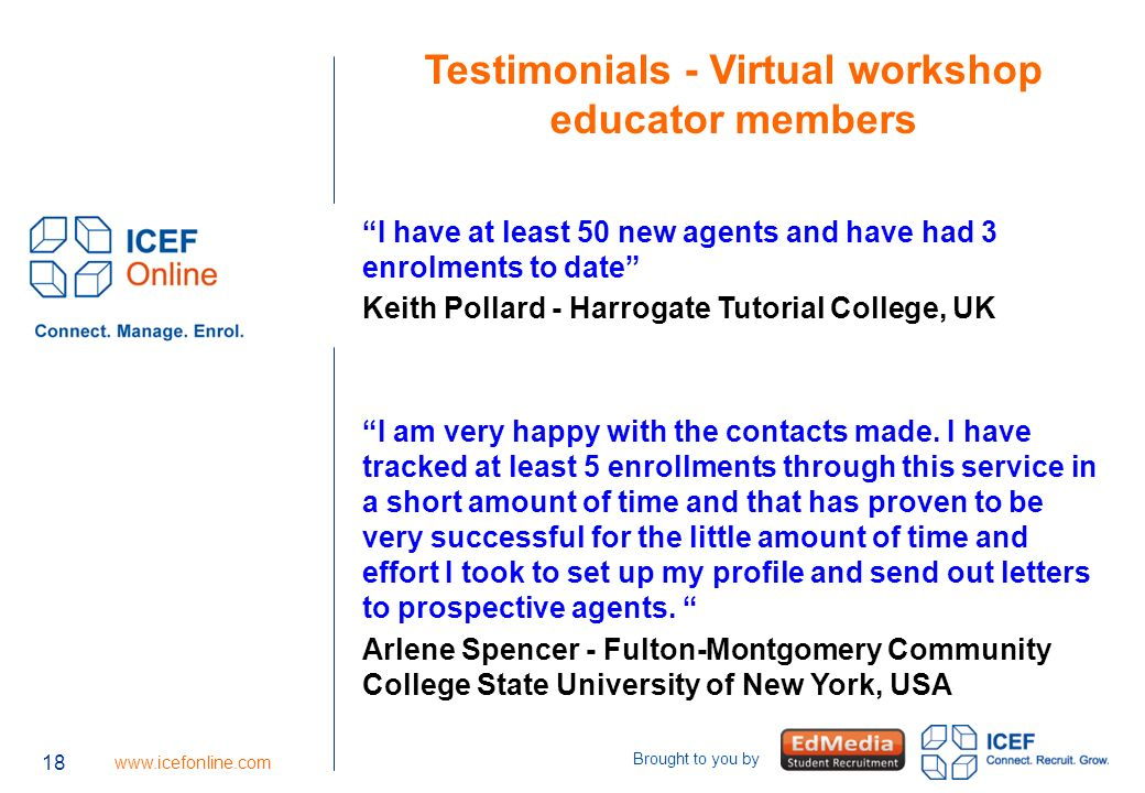 18   Brought to you by 18 Testimonials - Virtual workshop educator members I have at least 50 new agents and have had 3 enrolments to date Keith Pollard - Harrogate Tutorial College, UK I am very happy with the contacts made.