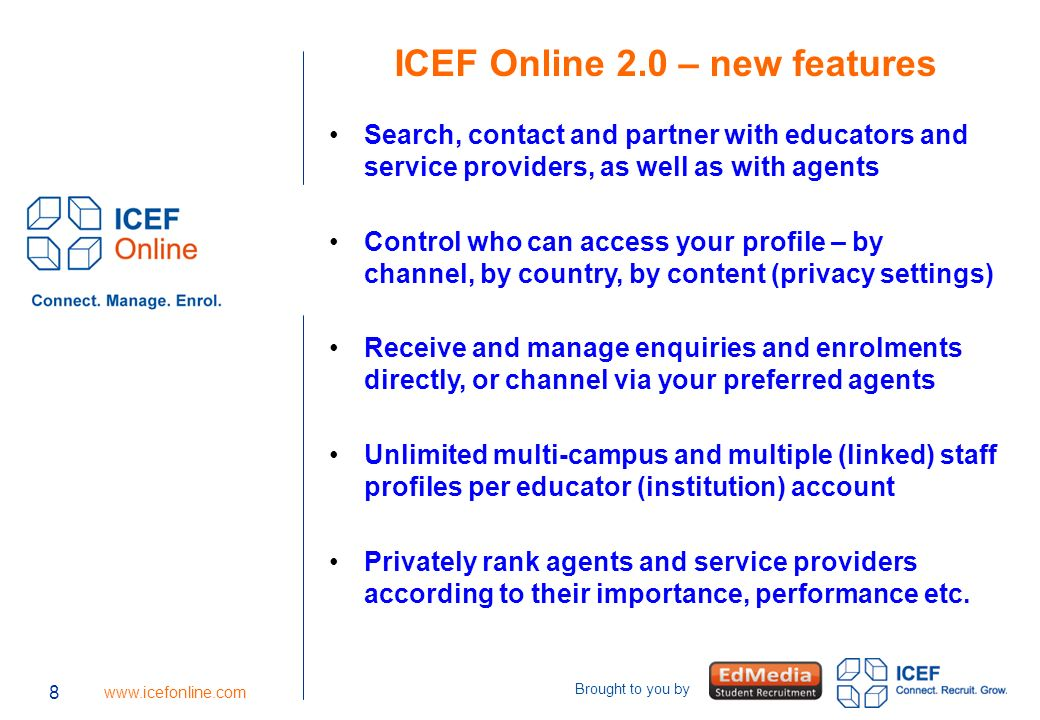 9 www.icefonline.com Brought to you by 9 Relationship management Search for and approach high quality pre- screened agency partners, as well as educators and service providers Be found by new agency, educator and service provider partners Establish new partnerships swiftly and easily Centralize (and record) communications with, and relationship management of, partners