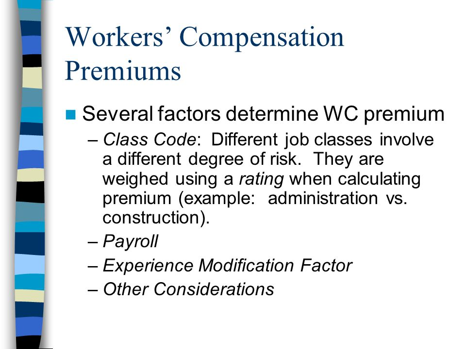 Workers Compensation Premiums Several factors determine WC premium –Class Code: Different job classes involve a different degree of risk.