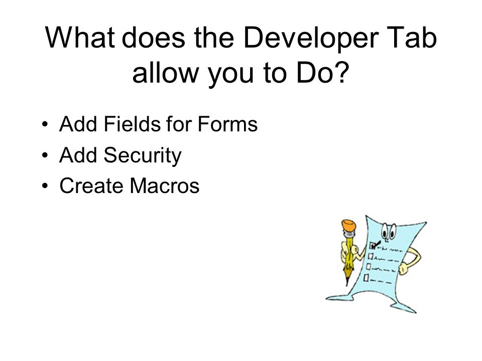 What does the Developer Tab allow you to Do Add Fields for Forms Add Security Create Macros
